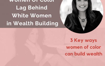 Ep 6: Women of Color Lag Behind White Women in Wealth Building. 3 Key Ways Women of Color Can Build Wealth.